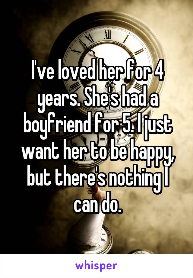I've loved her for 4 years. She's had a boyfriend for 5. I just want her to be happy, but there's nothing I can do.