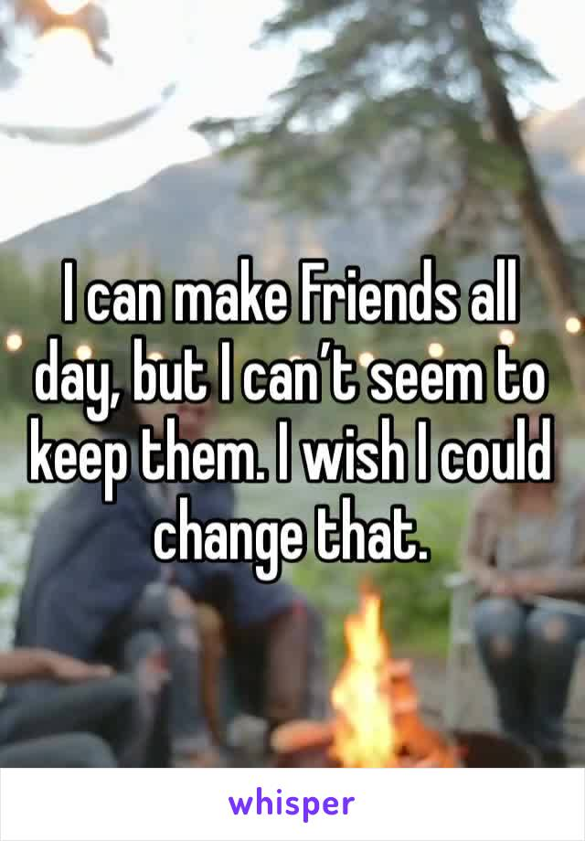 I can make Friends all day, but I can't seem to keep them. I wish I could change that.