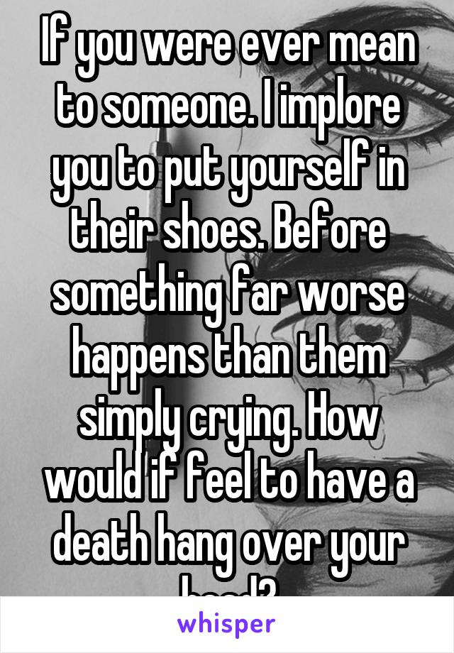 If you were ever mean to someone. I implore you to put yourself in their shoes. Before something far worse happens than them simply crying. How would if feel to have a death hang over your head?