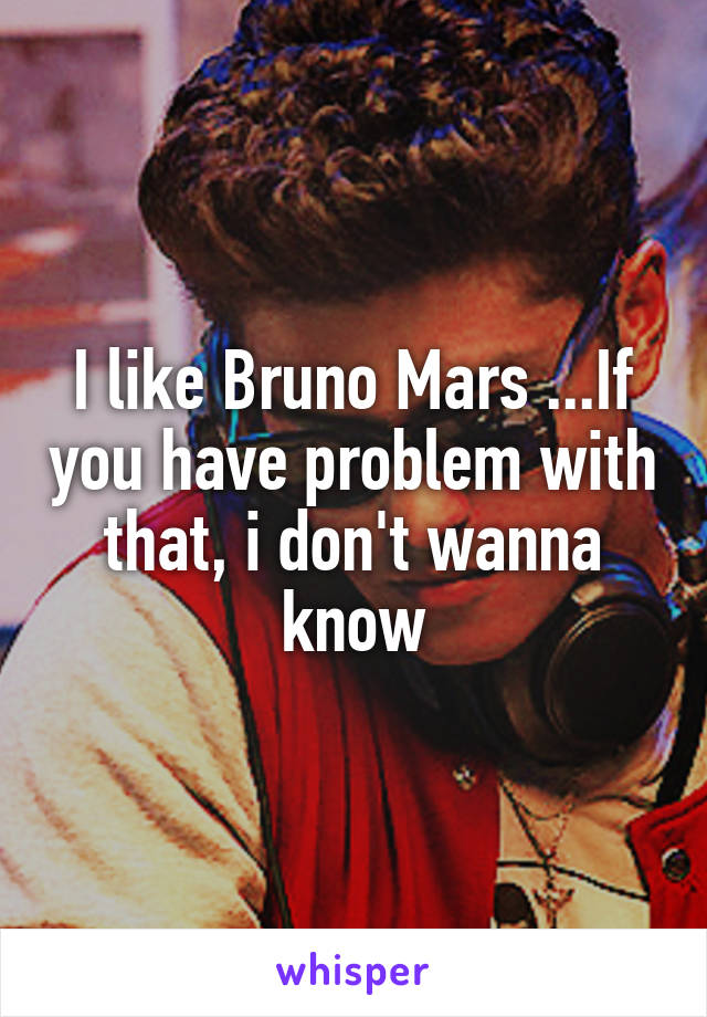 I like Bruno Mars ...If you have problem with that, i don't wanna know