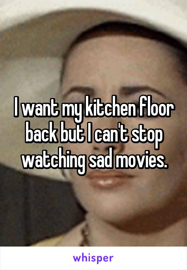 I want my kitchen floor back but I can't stop watching sad movies.