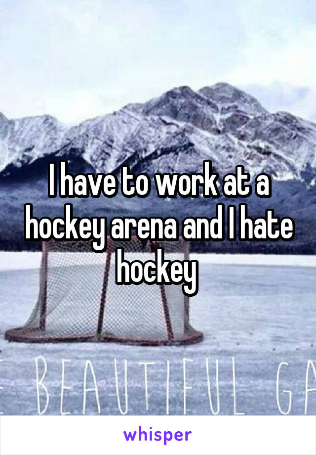 I have to work at a hockey arena and I hate hockey