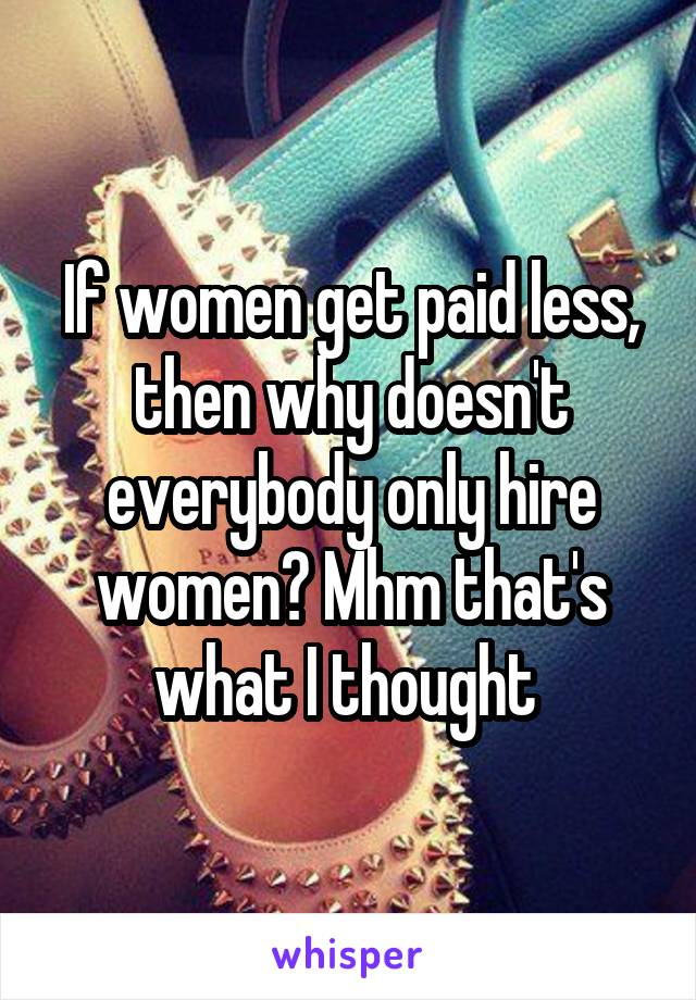 If women get paid less, then why doesn't everybody only hire women? Mhm that's what I thought