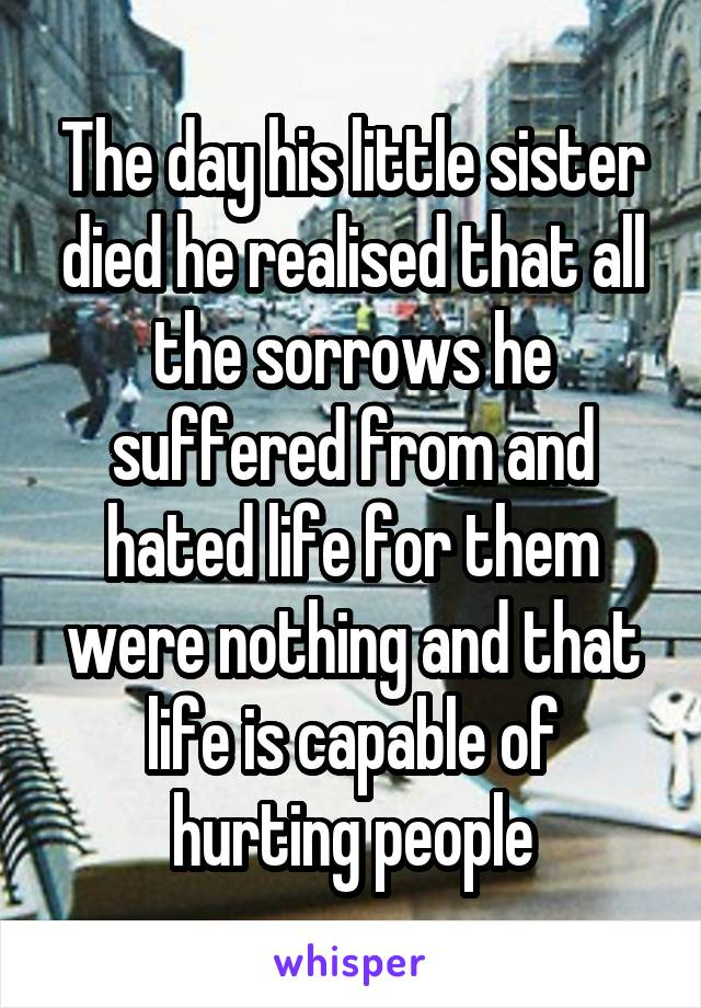 The day his little sister died he realised that all the sorrows he suffered from and hated life for them were nothing and that life is capable of hurting people