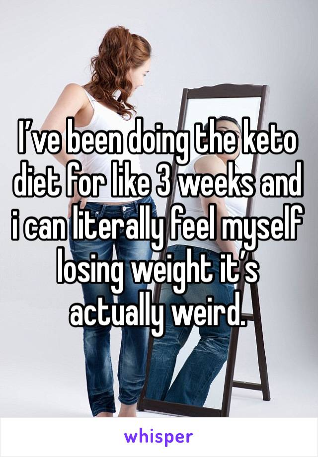 I've been doing the keto diet for like 3 weeks and i can literally feel myself losing weight it's actually weird.