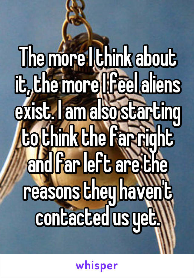 The more I think about it, the more I feel aliens exist. I am also starting to think the far right and far left are the reasons they haven't contacted us yet.