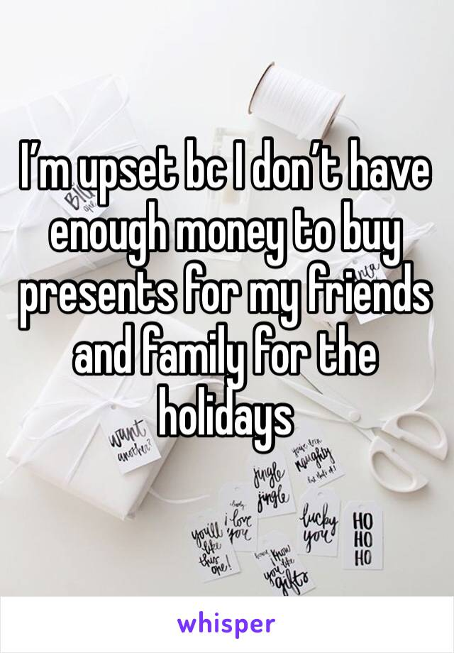 I'm upset bc I don't have enough money to buy presents for my friends and family for the holidays
