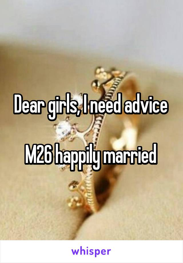 Dear girls, I need advice   M26 happily married