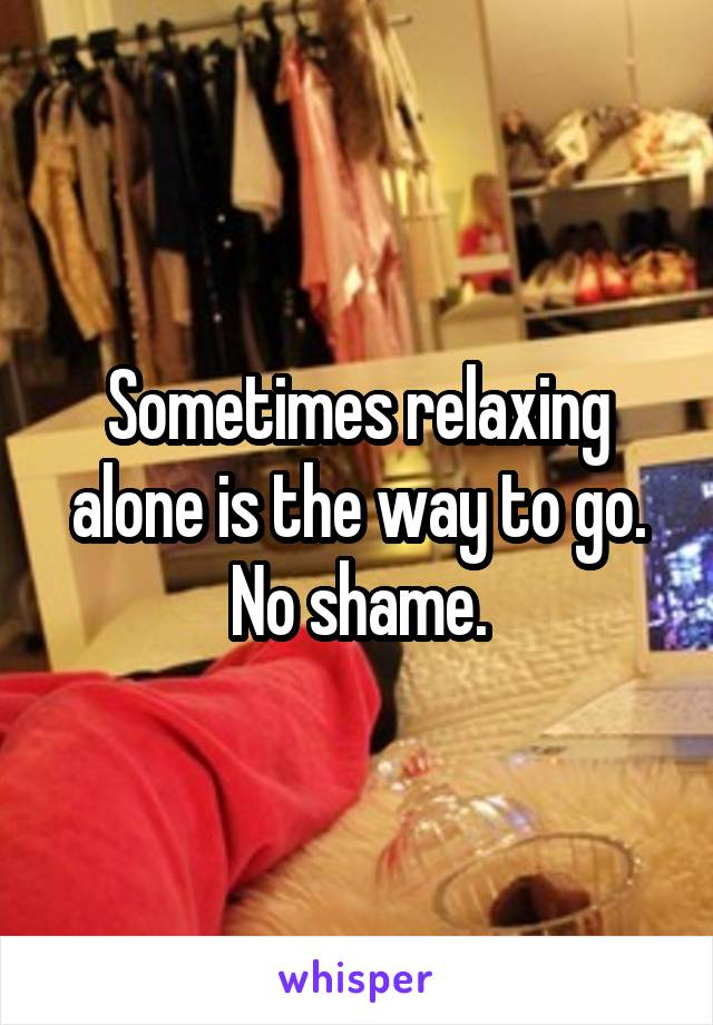 Sometimes relaxing alone is the way to go. No shame.