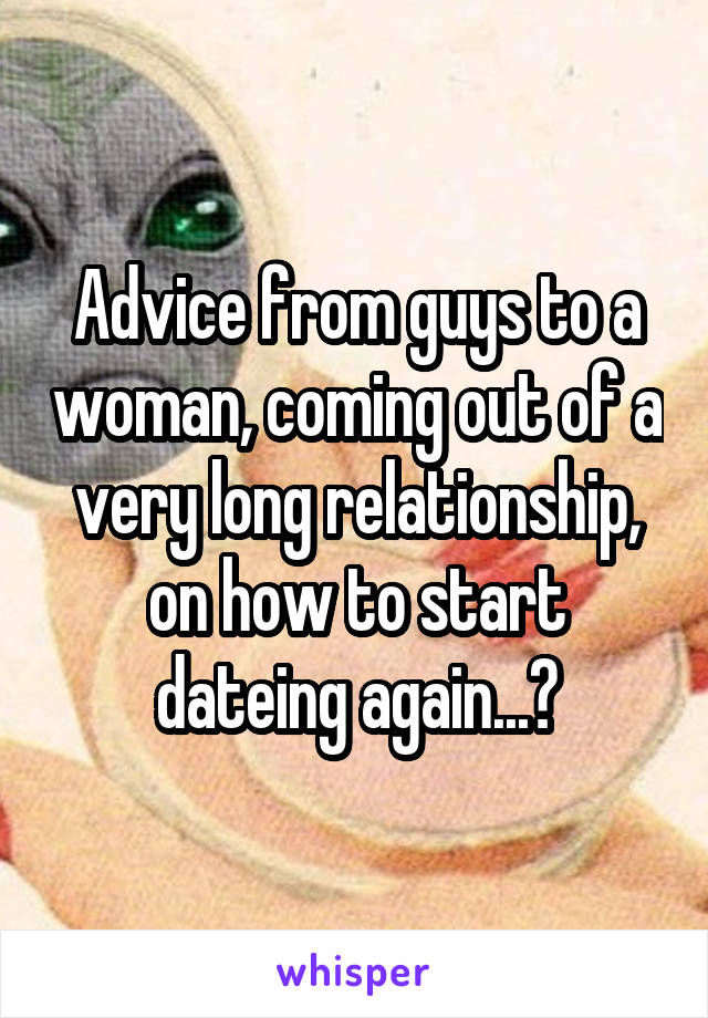 Advice from guys to a woman, coming out of a very long relationship, on how to start dateing again...?