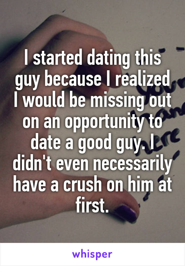 I started dating this guy because I realized I would be missing out on an opportunity to date a good guy. I didn't even necessarily have a crush on him at first.