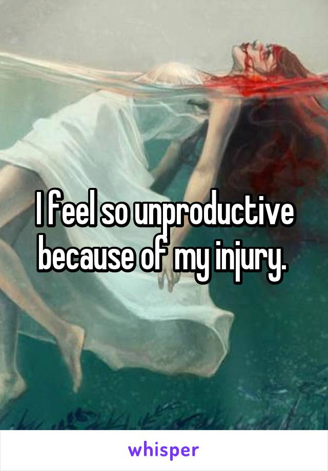 I feel so unproductive because of my injury.