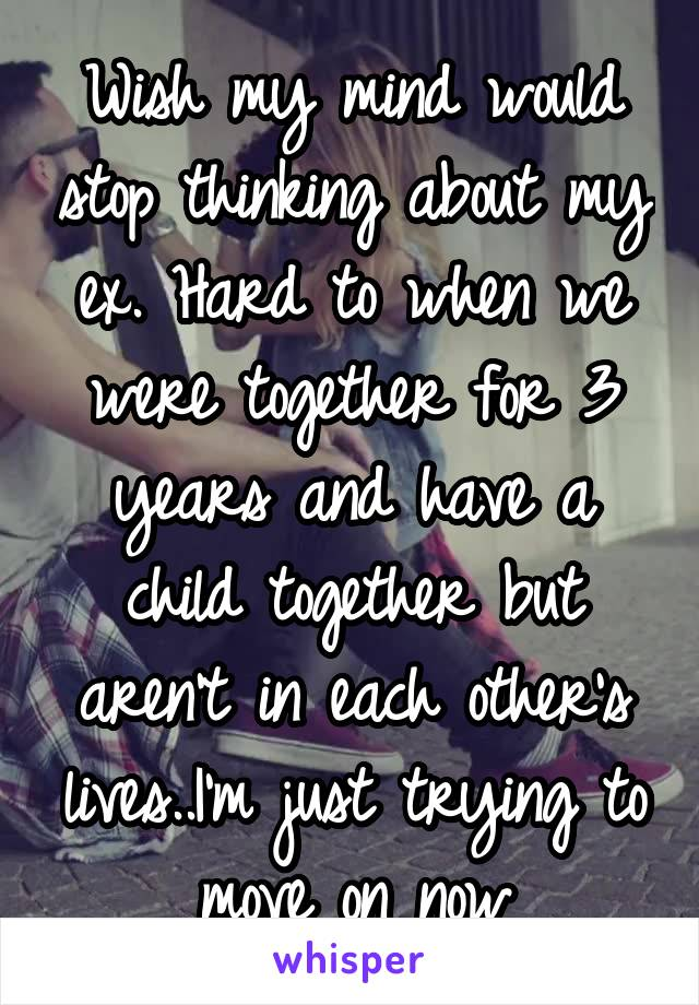 Wish my mind would stop thinking about my ex. Hard to when we were together for 3 years and have a child together but aren't in each other's lives..I'm just trying to move on now