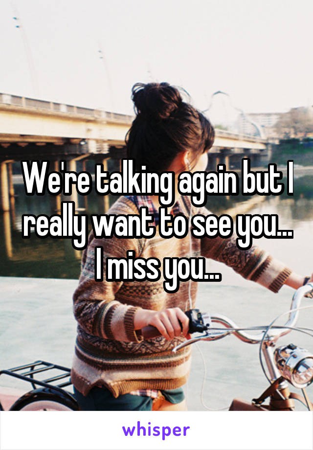 We're talking again but I really want to see you... I miss you...