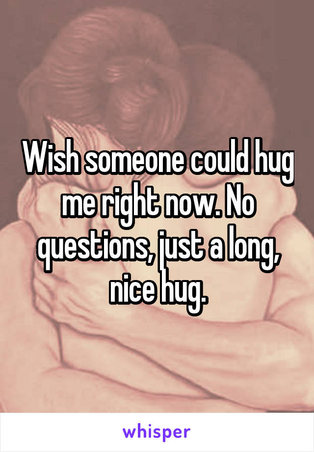 Wish someone could hug me right now. No questions, just a long, nice hug.