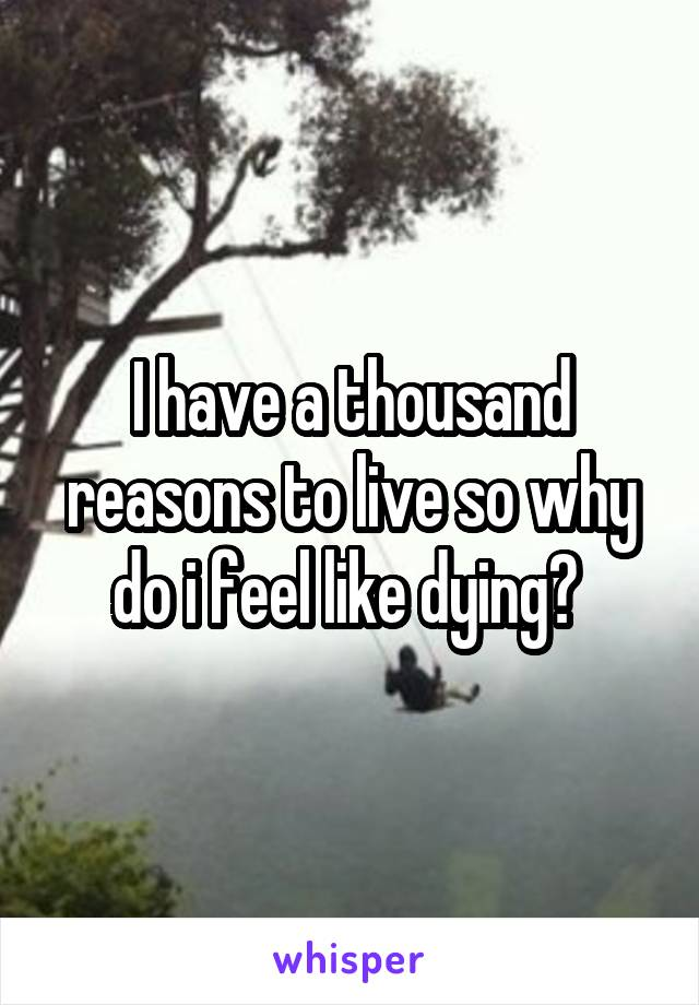 I have a thousand reasons to live so why do i feel like dying?