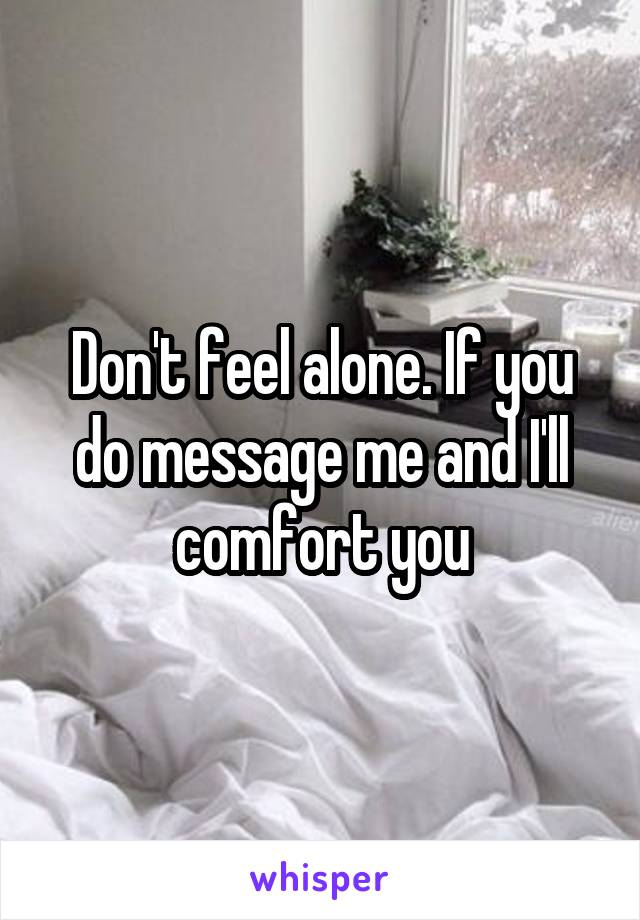 Don't feel alone. If you do message me and I'll comfort you