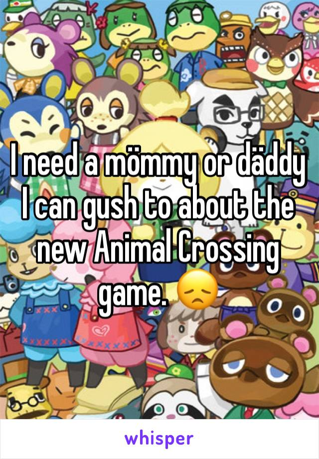 I need a mömmy or däddy I can gush to about the new Animal Crossing game. 😞
