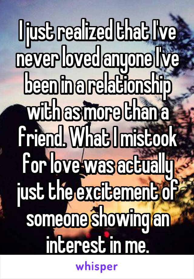 I just realized that I've never loved anyone I've been in a relationship with as more than a friend. What I mistook for love was actually just the excitement of someone showing an interest in me.