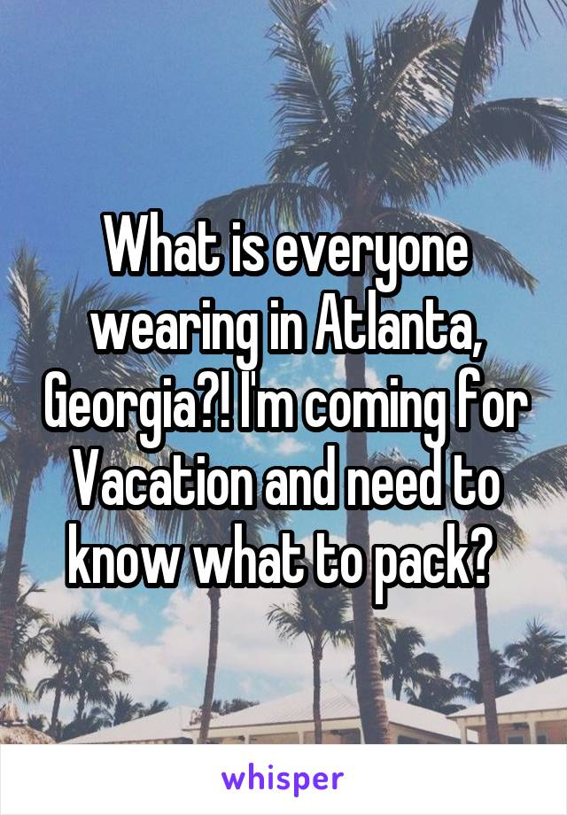 What is everyone wearing in Atlanta, Georgia?! I'm coming for Vacation and need to know what to pack?