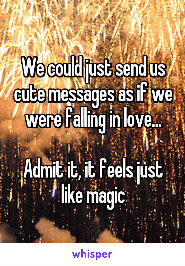 We could just send us cute messages as if we were falling in love...  Admit it, it feels just like magic