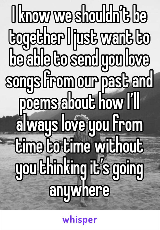 I know we shouldn't be together I just want to be able to send you love songs from our past and poems about how I'll always love you from time to time without you thinking it's going anywhere