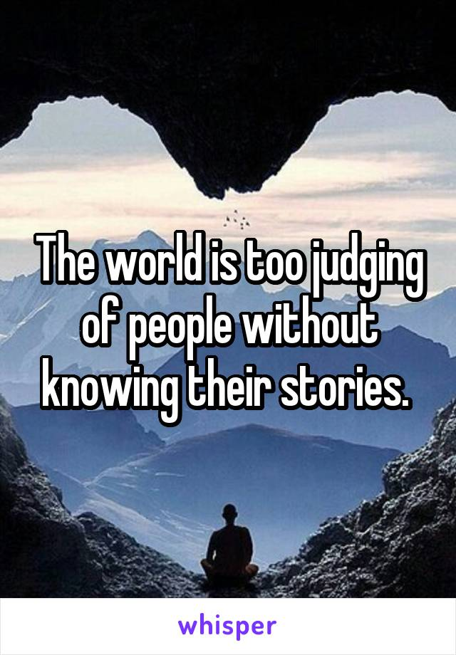 The world is too judging of people without knowing their stories.