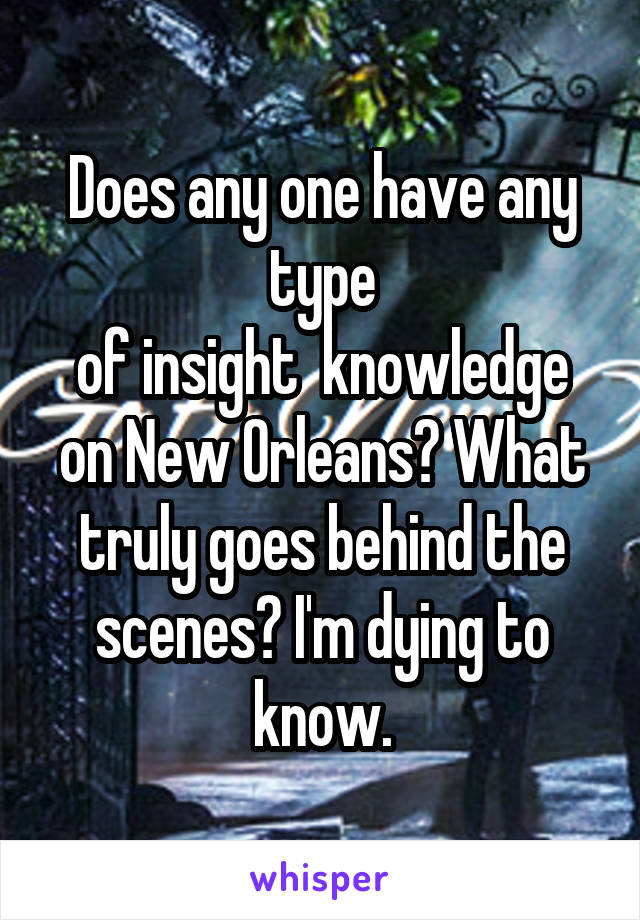 Does any one have any type of insight  knowledge on New Orleans? What truly goes behind the scenes? I'm dying to know.