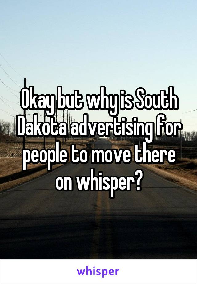 Okay but why is South Dakota advertising for people to move there on whisper?