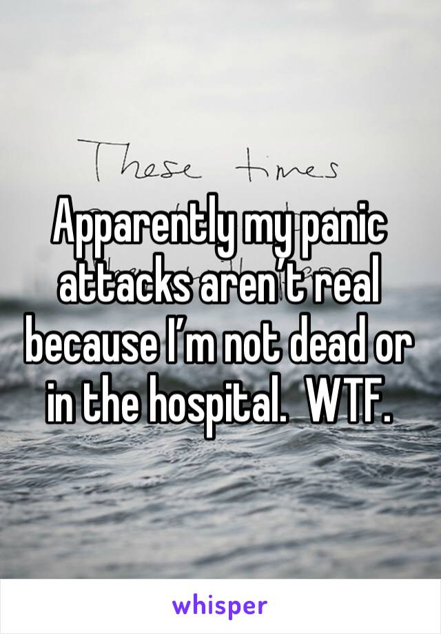 Apparently my panic attacks aren't real because I'm not dead or in the hospital.  WTF.