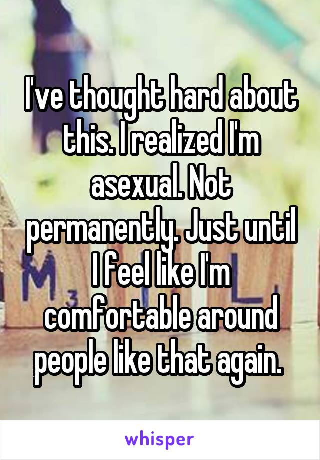 I've thought hard about this. I realized I'm asexual. Not permanently. Just until I feel like I'm comfortable around people like that again.