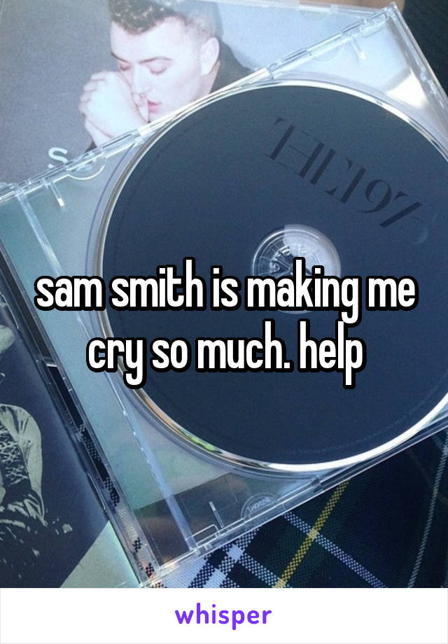sam smith is making me cry so much. help