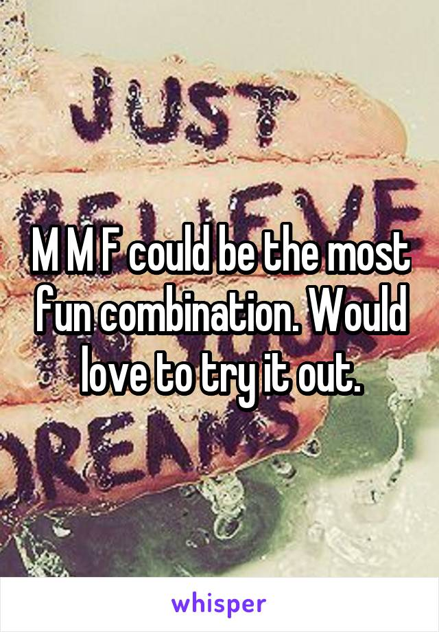 M M F could be the most fun combination. Would love to try it out.