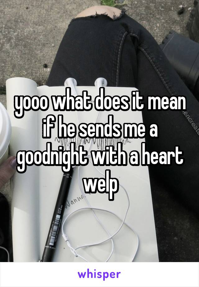 yooo what does it mean if he sends me a goodnight with a heart welp
