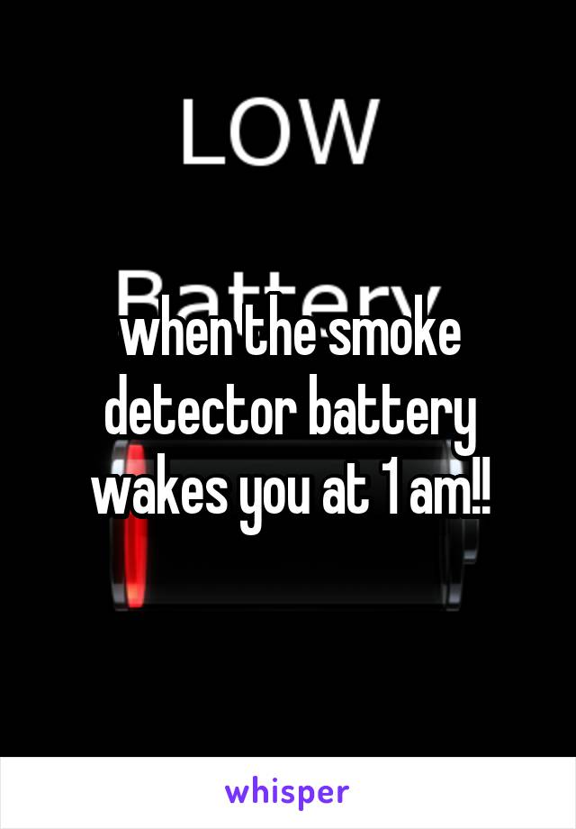 when the smoke detector battery wakes you at 1 am!!