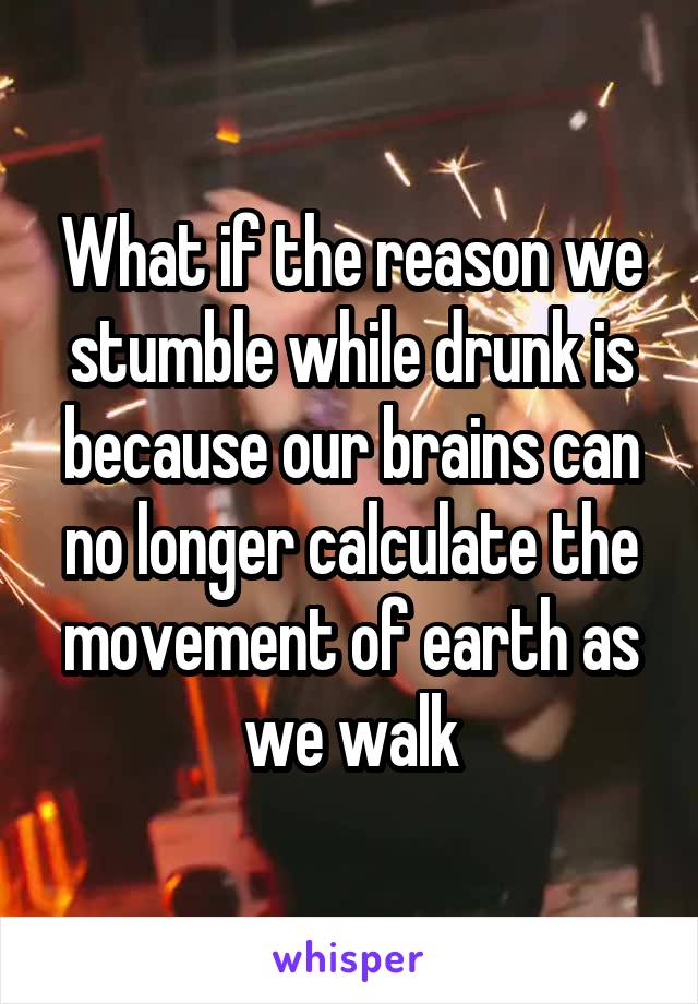 What if the reason we stumble while drunk is because our brains can no longer calculate the movement of earth as we walk