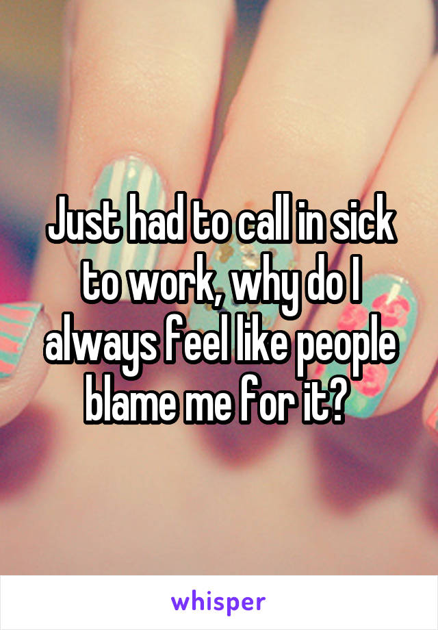 Just had to call in sick to work, why do I always feel like people blame me for it?
