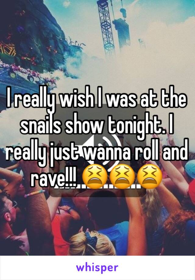I really wish I was at the snails show tonight. I really just wanna roll and rave!!! 😫😫😫