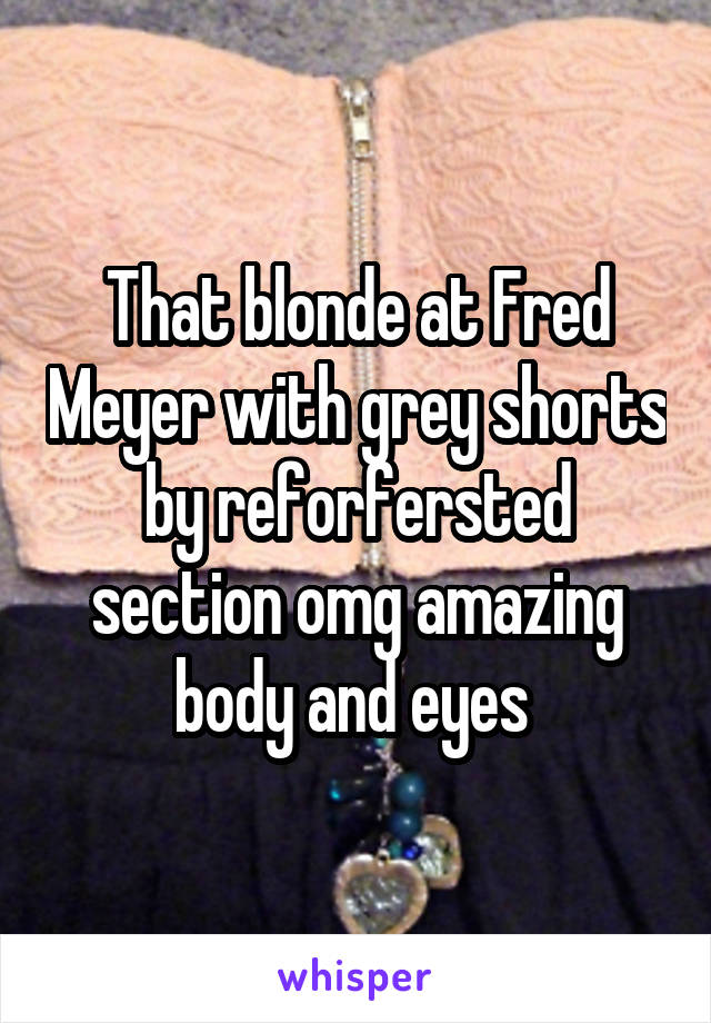 That blonde at Fred Meyer with grey shorts by reforfersted section omg amazing body and eyes