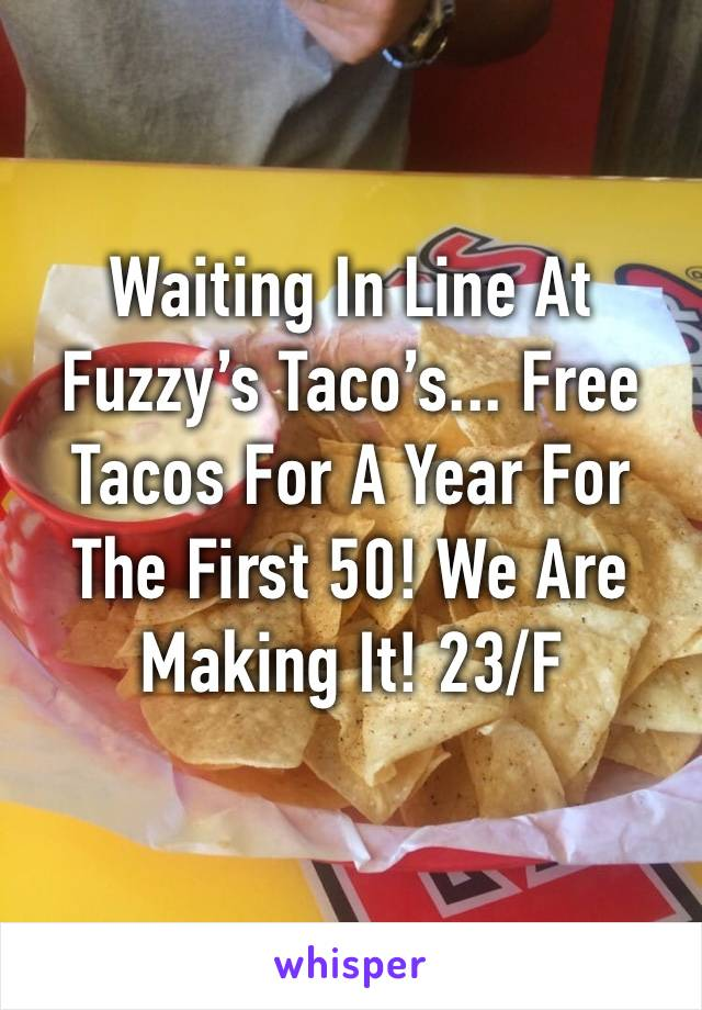 Waiting In Line At Fuzzy's Taco's... Free Tacos For A Year For The First 50! We Are Making It! 23/F