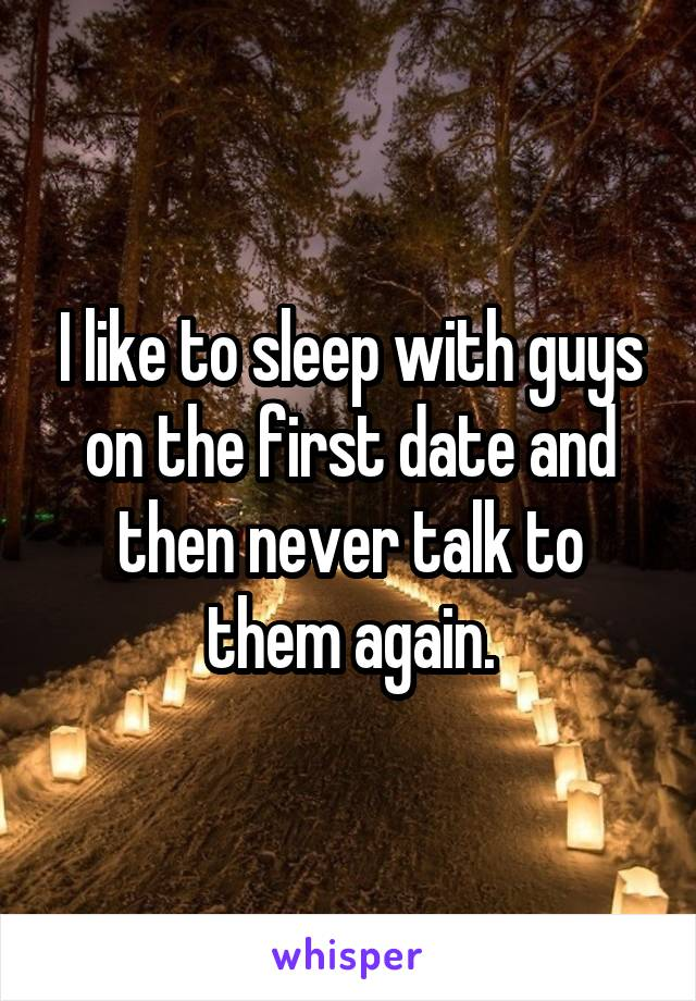 I like to sleep with guys on the first date and then never talk to them again.