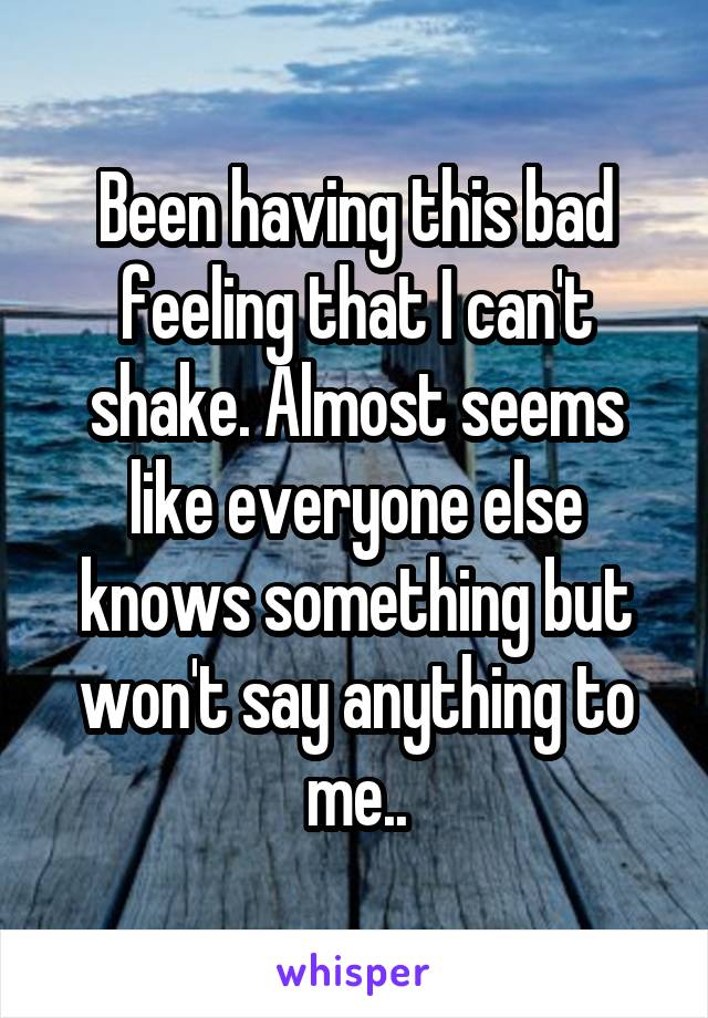 Been having this bad feeling that I can't shake. Almost seems like everyone else knows something but won't say anything to me..