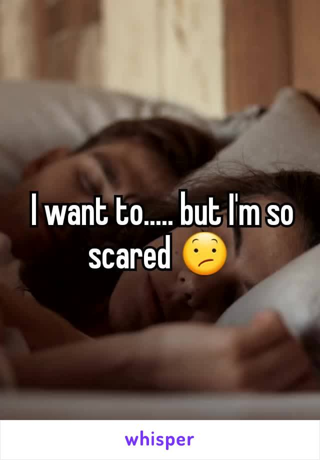I want to..... but I'm so scared 😕