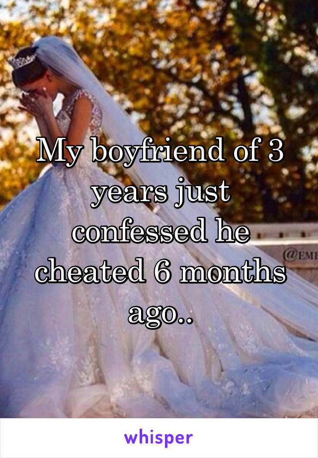 My boyfriend of 3 years just confessed he cheated 6 months ago..