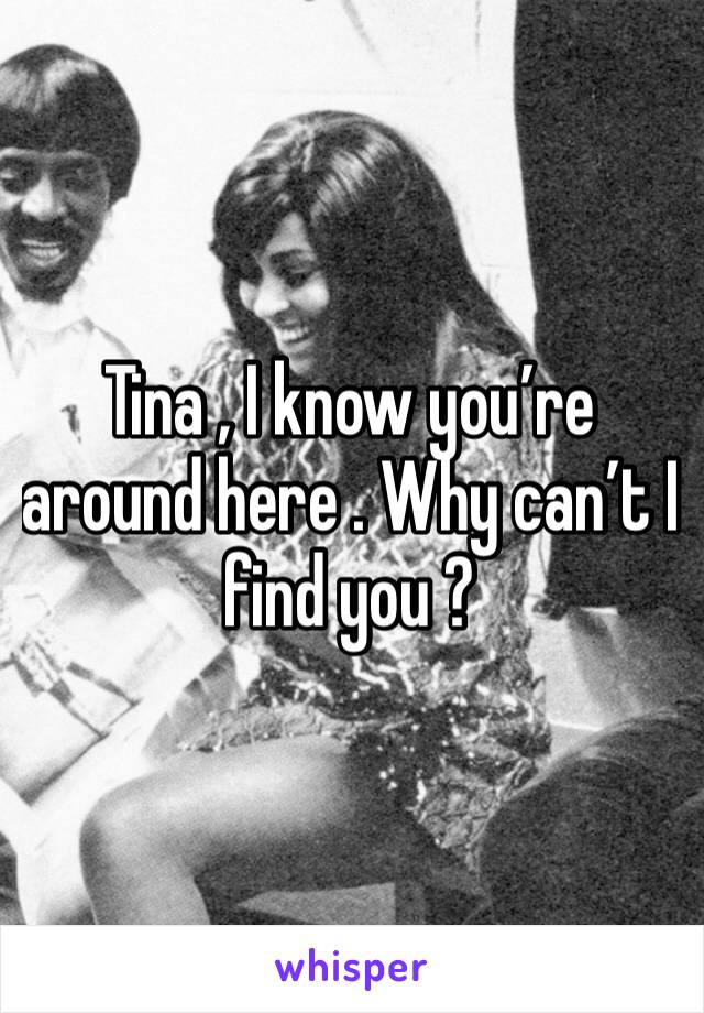 Tina , I know you're around here . Why can't I find you ?