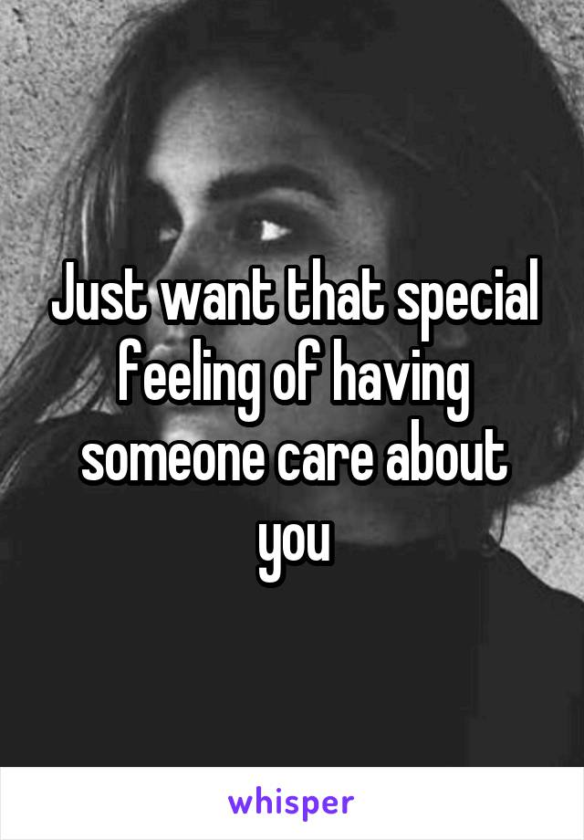 Just want that special feeling of having someone care about you