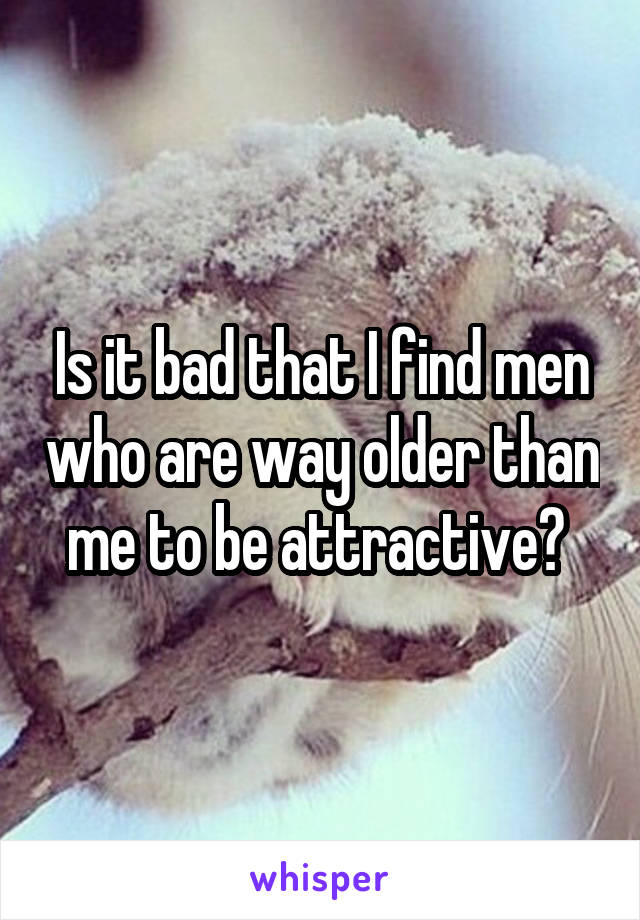 Is it bad that I find men who are way older than me to be attractive?