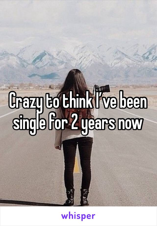 Crazy to think I've been single for 2 years now