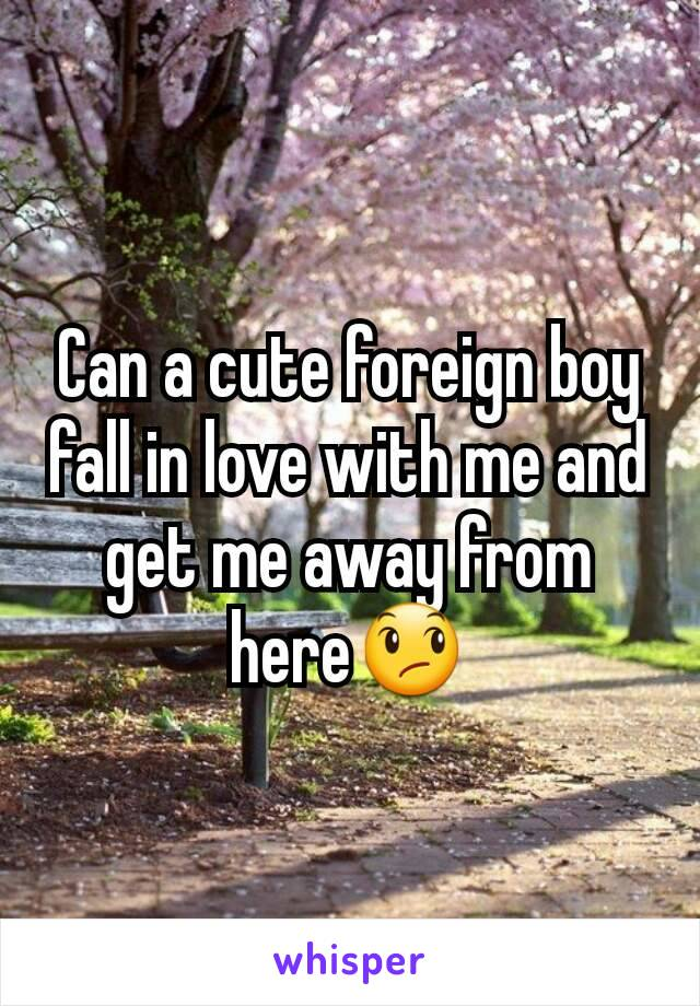 Can a cute foreign boy fall in love with me and get me away from here😞