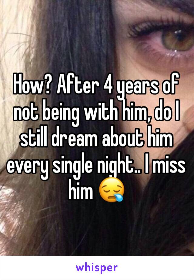 How? After 4 years of not being with him, do I still dream about him every single night.. I miss him 😪